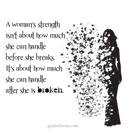 A women's strength isn't about how much she can handle before she breaks. It's about how much she can handle after she is broken.