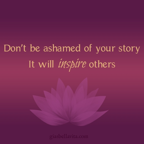 Don't be ashamed of your story. It will inspire others.