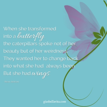When she transformed into a butterfly, the caterpillars spoke not of her beauty but of her weirdness, They wanted her to change back into what she had always been. But she had wings.