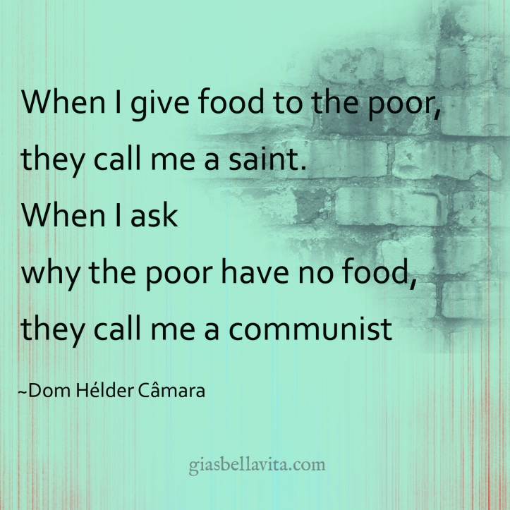 When I give food to the poor, they call me a saint. When I ask why the poor have no food, they call me a communist. ~Dom Hélder Câmara