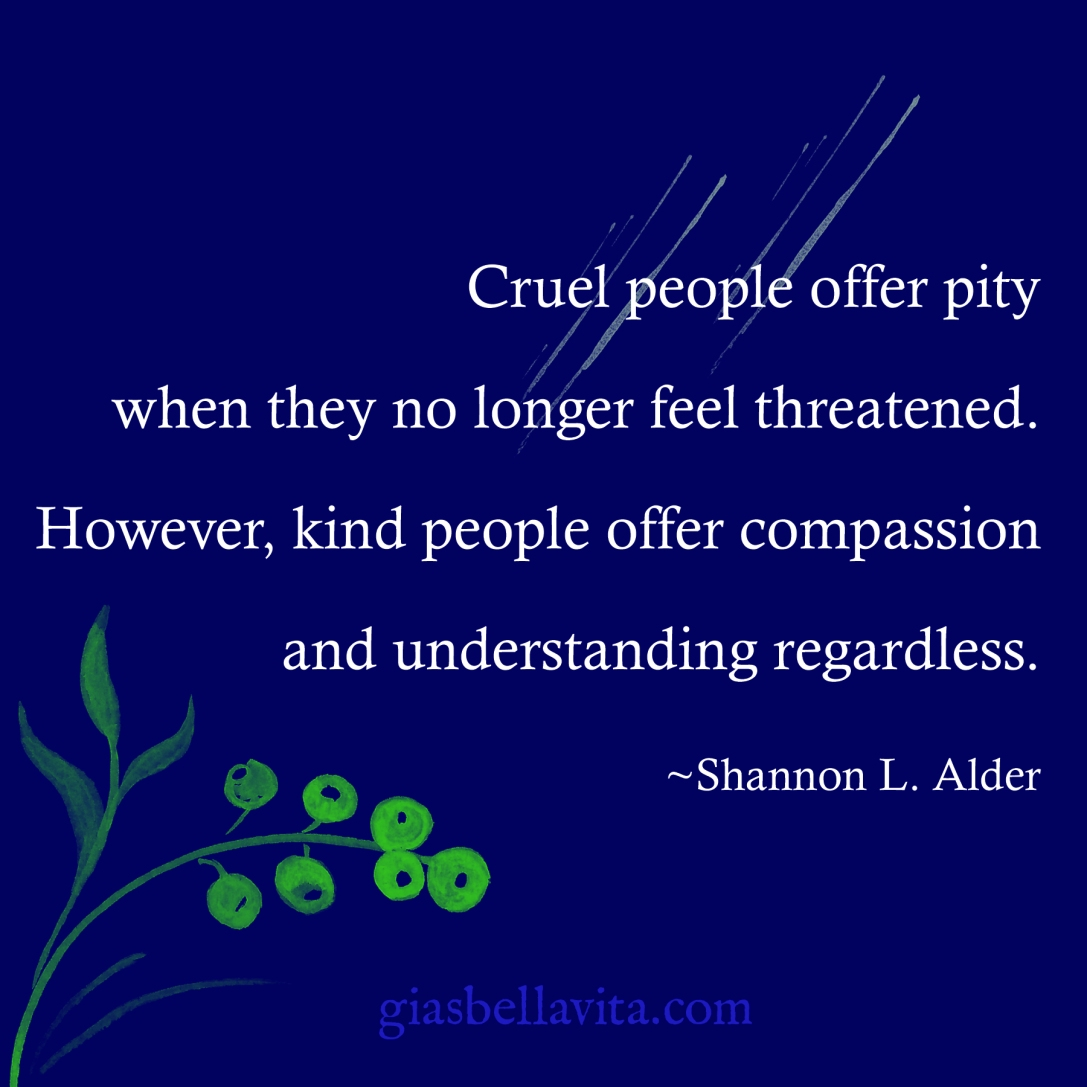 Cruel people offer pity when they no longer feel threatened. However, kind people offer compassion and understanding regardless. ~Shannon L. Alder