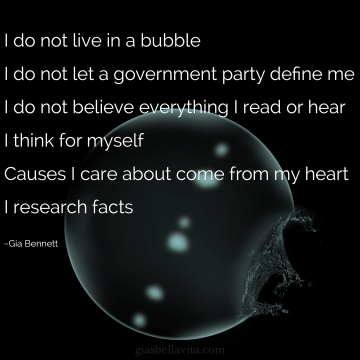 I do not live in a bubble I do not let a government party define me I do not believe everything I read or hear I think for myself Causes I care about come from my heart I research facts ~Gia Bennett