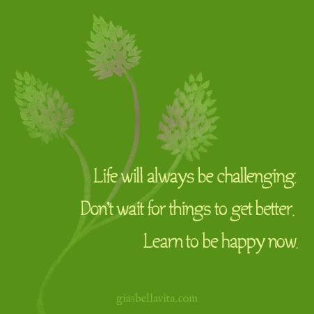Life will always be challenging. Don't wait for things to get better. Learn to be happy now.