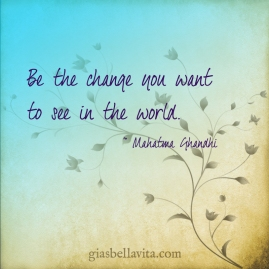 Be the change you want to see in the world. ~ Mahatma Ghandhi