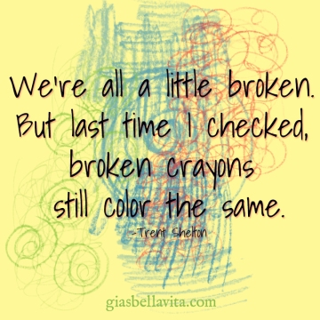 We're all a little broken, but the last time I checked broken crayons still color the same. ~ Trent Shelton