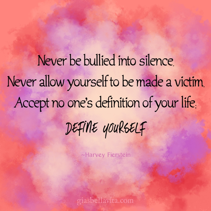Never be bullied into silence. Never allow yourself to be made a victim. Accept no one's definition of your life; define yourself ~Harvey Fierstein