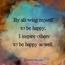 By allowing myself to be happy, I inspire others to be happy as well.