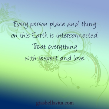 Every person place and thing on this Earth is interconnected. Treat everything with respect and love.