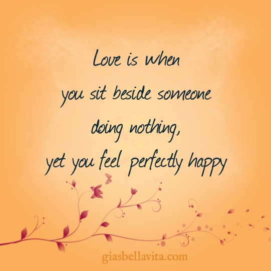 Love is when you sit beside someone doing nothing, yet you feel perfectly happy