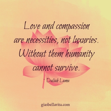 Love and compassion are necessities, not luxuries. Without them humanity cannot survive. ~ Daliah Lama