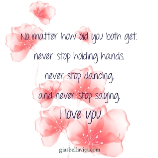 No matter how old you both get, never stop holding hands, never stop dancing, and never stop saying, I love you.