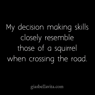 My decision making skills closely resemble those of a squirrel when crossing the road.