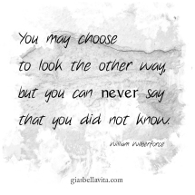 You may choose to look the other way, but you can never say that you did not know. ~William Wilberforce