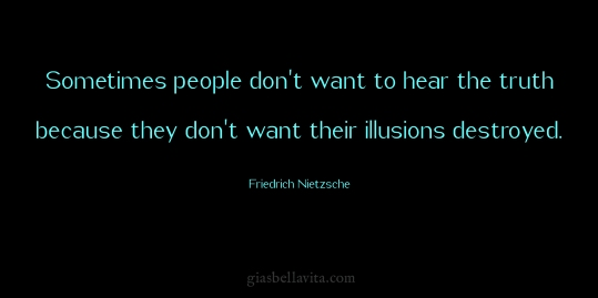 Sometimes people don't want to hear the truth because they don't want their illusions destroyed. ~Friedrich Nietzsche