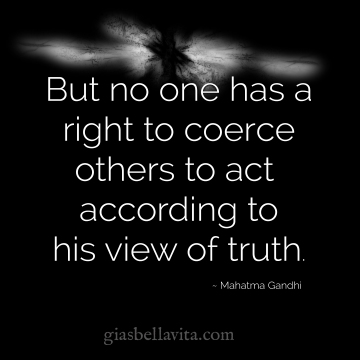 But no one has a right to coerce others to act according to his view of the truth. ~ Mahatma Gandhi