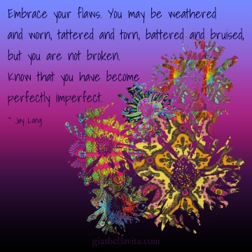 Embrace your flaws. You may be weathered and worn, tattered and torn, battered and bruised, but you are not broken. Know that you have become perfectly imperfect. ~ Jay Long