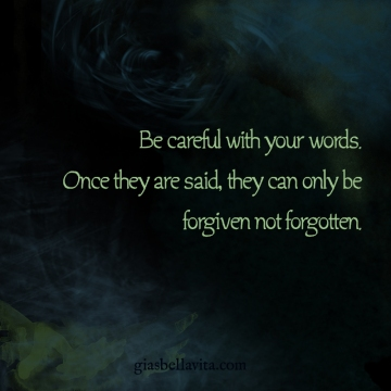 Be careful with your words. Once they are said, they can only be forgiven not forgotten.