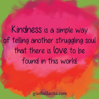Kindness is a simple way of telling another struggling soul that there is love to be found in this world.