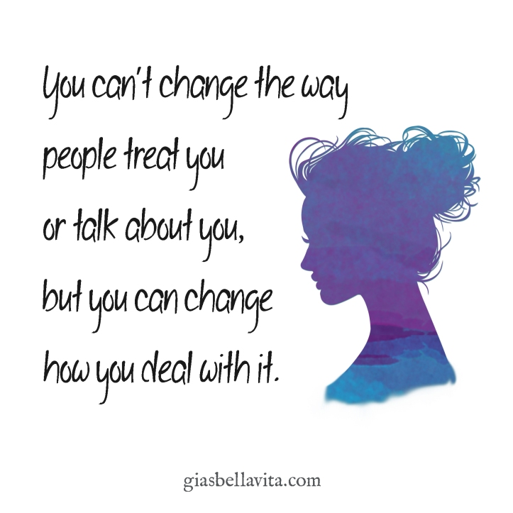 You can't change the way people treat you or talk about you, but you can change how you deal with it.